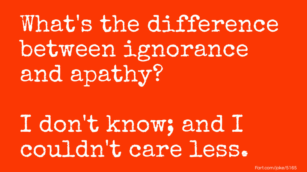 Ignorance and Apathy Joke Meme.
